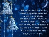Тази вечер, ако има нещо, което бленуваш, мислиш за него и го искаш наистина силно, пожелай си го! Знаеш ли? Току виж се сбъднало! Вярвай в чудото на Коледа и дано така желаното от теб нещо да се сбъдне!