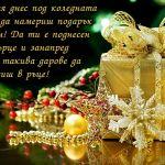 Желая днес под коледната елха да намериш подарък голям! Да ти е поднесен от сърце и занапред само такива дарове да държиш в ръце!