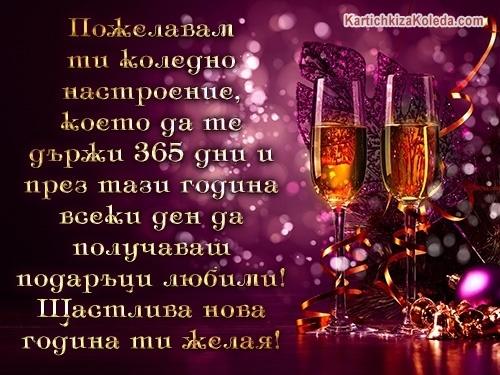 Пожелавам ти коледно настроение, което да те държи 365 дни и през тази година всеки ден да получаваш подаръци любими! Щастлива нова година ти желая!