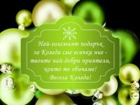 Най-големият подарък за Коледа сме всички ние - твоите най-добри приятели, които те обичаме. Весела Коледа!