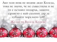 Ако тази нощ не видиш дядо Коледа, това не значи, че не съществува и не ти е оставил подарък, защото здравето е най-скъпият дар за хубавите хора като теб! Желая ти Весела Коледа!