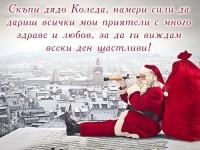 Скъпи дядо Коледа, намери сили да дариш всички мои приятели с много здраве и любов, за да ги виждам всеки ден щастливи!