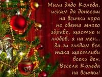 Мили дядо Коледа, искам да донесеш на всички хора по света много здраве, щастие и любов, а на мен... да ги гледам все така щастливи всеки ден. Весела Коледа на всички!