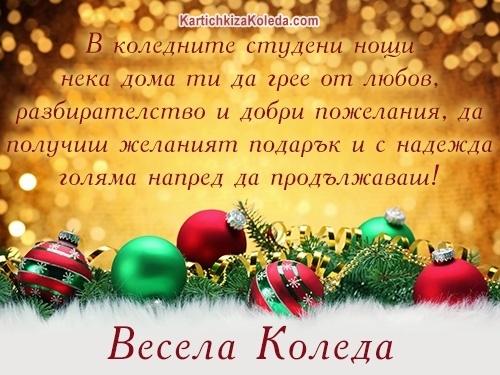 В коледните студени нощи нека дома ти да грее от любов, разбирателство и добри пожелания, да получиш желаният подарък и с надежда голяма напред да продължаваш! Весела Коледа!