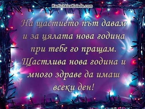 На щастието път давам и за цялата нова година при тебе го пращам. Щастлива нова година и много здраве да имаш всеки ден!